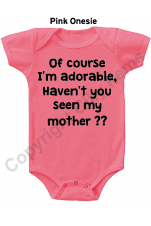 Of course I'm adorable, Haven't you seen my mother Cute Baby Onesie